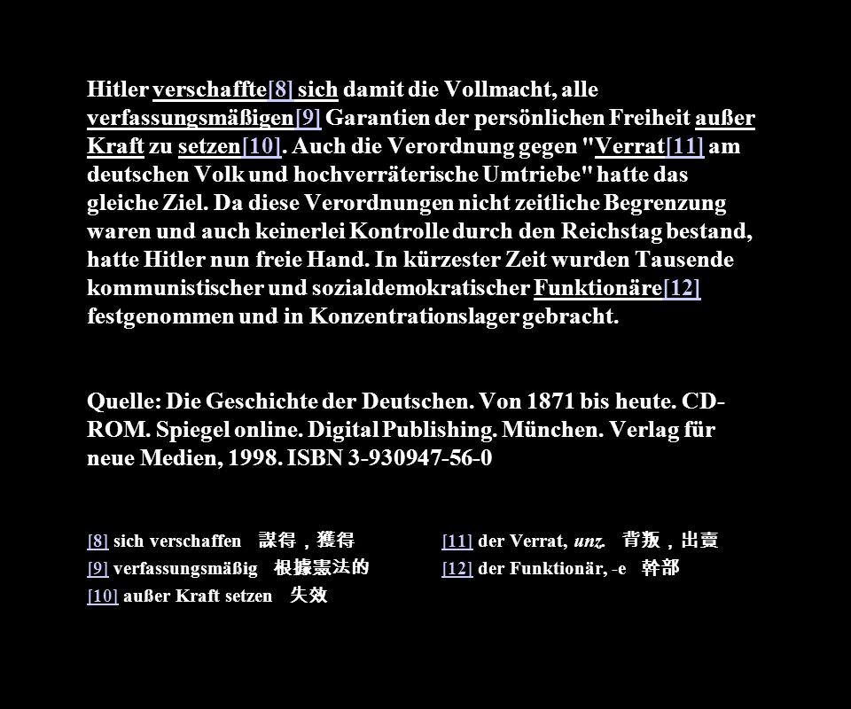 Hitler verschaffte[8] sich damit die Vollmacht, alle verfassungsmäßigen[9] Garantien der persönlichen Freiheit außer Kraft zu setzen[10]. Auch die Verordnung gegen Verrat[11] am deutschen Volk und hochverräterische Umtriebe hatte das gleiche Ziel. Da diese Verordnungen nicht zeitliche Begrenzung waren und auch keinerlei Kontrolle durch den Reichstag bestand, hatte Hitler nun freie Hand. In kürzester Zeit wurden Tausende kommunistischer und sozialdemokratischer Funktionäre[12] festgenommen und in Konzentrationslager gebracht. Quelle: Die Geschichte der Deutschen. Von 1871 bis heute. CD-ROM. Spiegel online. Digital Publishing. München. Verlag für neue Medien, 1998. ISBN 3-930947-56-0